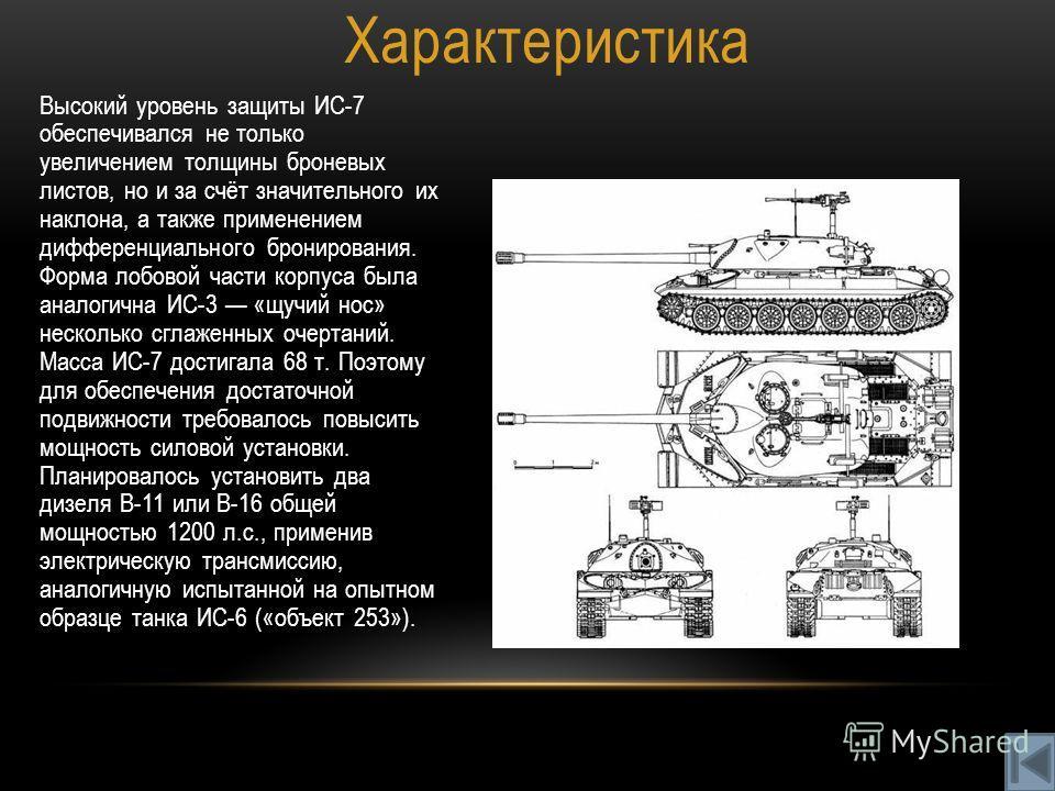 Характеристика Высокий уровень защиты ИС-7 обеспечивался не только увеличением толщины броневых листов, но и за счёт значительного их наклона, а также применением дифференциального бронирования. Форма лобовой части корпуса была аналогична ИС-3 «щучий
