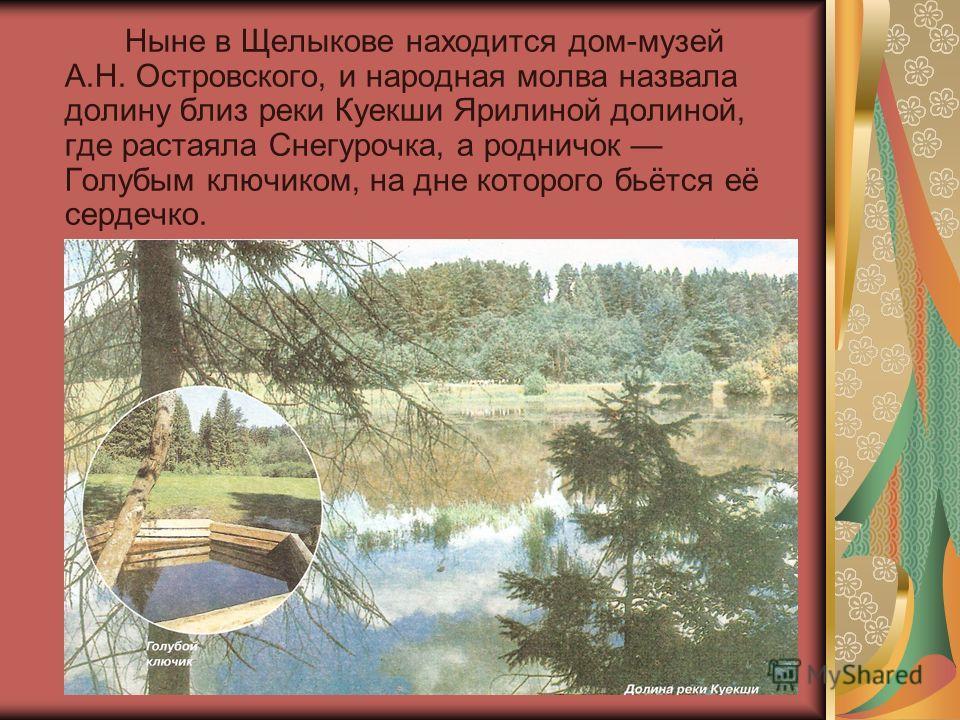 Ныне в Щелыкове находится дом-музей А.Н. Островского, и народная молва назвала долину близ реки Куекши Ярилиной долиной, где растаяла Снегурочка, а родничок Голубым ключиком, на дне которого бьётся её сердечко.