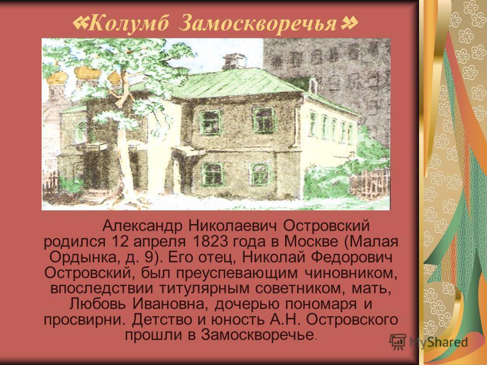 « Колумб Замоскворечья » Александр Николаевич Островский родился 12 апреля 1823 года в Москве (Малая Ордынка, д. 9). Его отец, Николай Федорович Островский, был преуспевающим чиновником, впоследствии титулярным советником, мать, Любовь Ивановна, доче