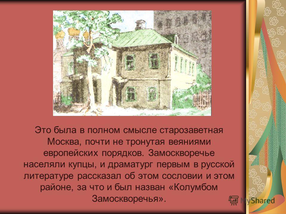 Это была в полном смысле старозаветная Москва, почти не тронутая веяниями европейских порядков. Замоскворечье населяли купцы, и драматург первым в русской литературе рассказал об этом сословии и этом районе, за что и был назван «Колумбом Замоскворечь