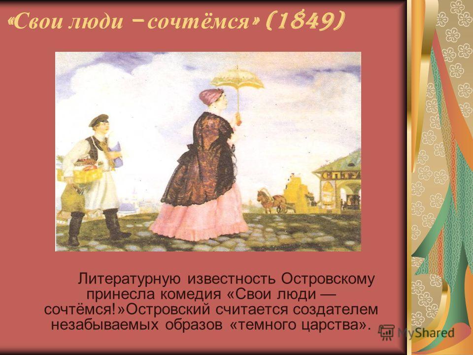 « Свои люди – сочтёмся » (1849) Литературную известность Островскому принесла комедия «Свои люди сочтёмся!»Островский считается создателем незабываемых образов «темного царства».