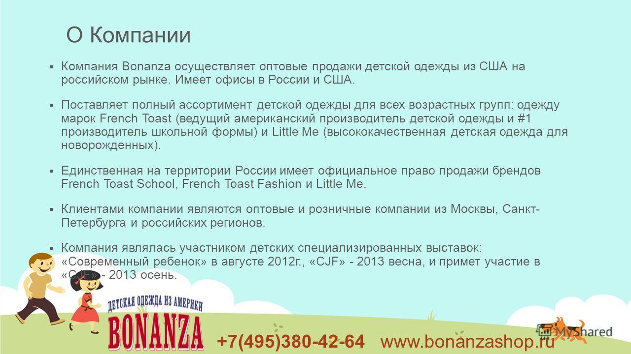 +7(495)380-42-64 www.bonanzashop.ru Компания Bonanza осуществляет оптовые продажи детской одежды из США на российском рынке. Имеет офисы в России и США. Поставляет полный ассортимент детской одежды для всех возрастных групп: одежду марок French Toast