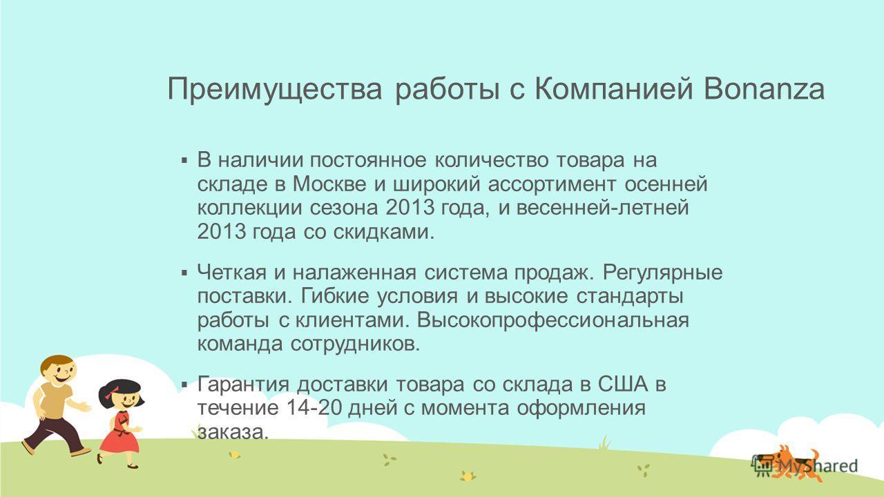 Преимущества работы с Компанией Bonanza В наличии постоянное количество товара на складе в Москве и широкий ассортимент осенней коллекции сезона 2013 года, и весенней-летней 2013 года со скидками. Четкая и налаженная система продаж. Регулярные постав