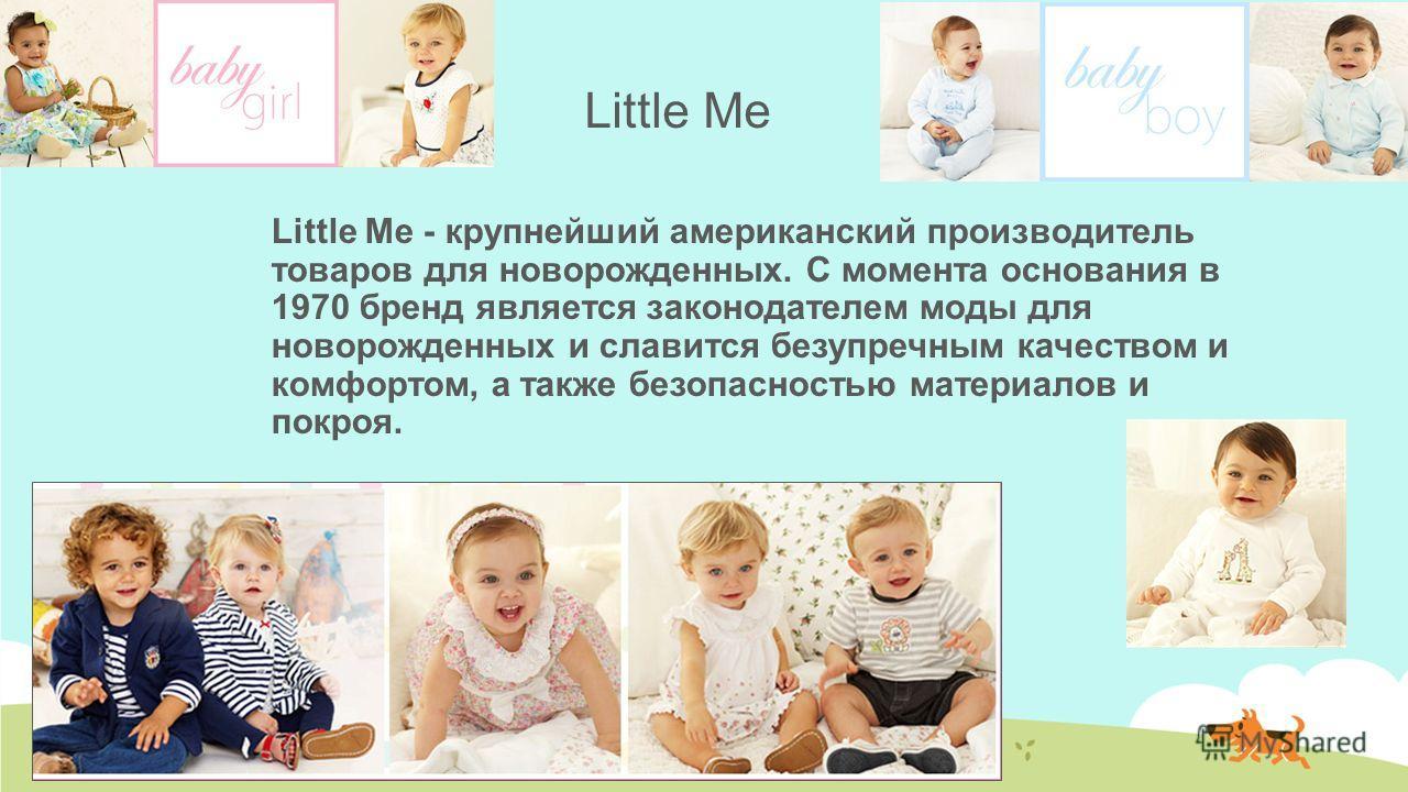 Little Me Little Me - крупнейший американский производитель товаров для новорожденных. С момента основания в 1970 бренд является законодателем моды для новорожденных и славится безупречным качеством и комфортом, а также безопасностью материалов и пок