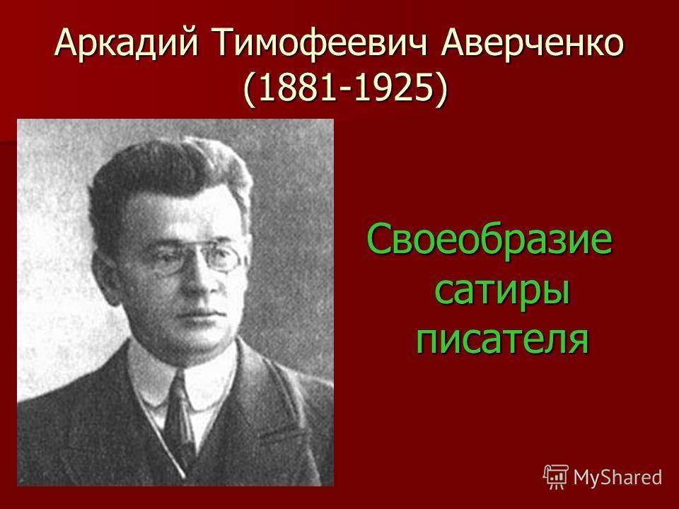 Аркадий Тимофеевич Аверченко (1881-1925) Своеобразие сатиры писателя