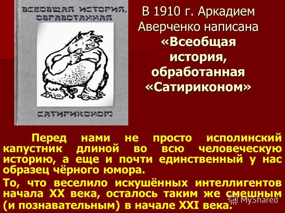 В 1910 г. Аркадием Аверченко написана «Всеобщая история, обработанная «Сатириконом» Перед нами не просто исполинский капустник длиной во всю человеческую историю, а еще и почти единственный у нас образец чёрного юмора. То, что веселило искушённых инт