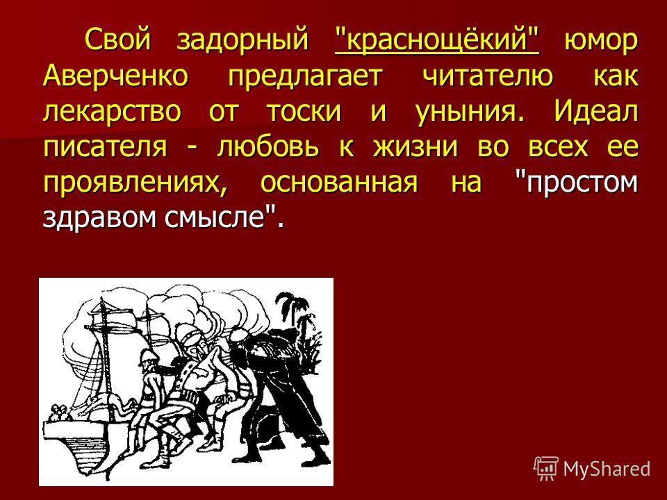 Свой задорный краснощёкий юмор Аверченко предлагает читателю как лекарство от тоски и уныния. Идеал писателя - любовь к жизни во всех ее проявлениях, основанная на простом здравом смысле.