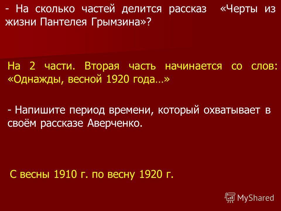 - На сколько частей делится рассказ «Черты из жизни Пантелея Грымзина»? На 2 части. Вторая часть начинается со слов: «Однажды, весной 1920 года…» - Напишите период времени, который охватывает в своём рассказе Аверченко. С весны 1910 г. по весну 1920