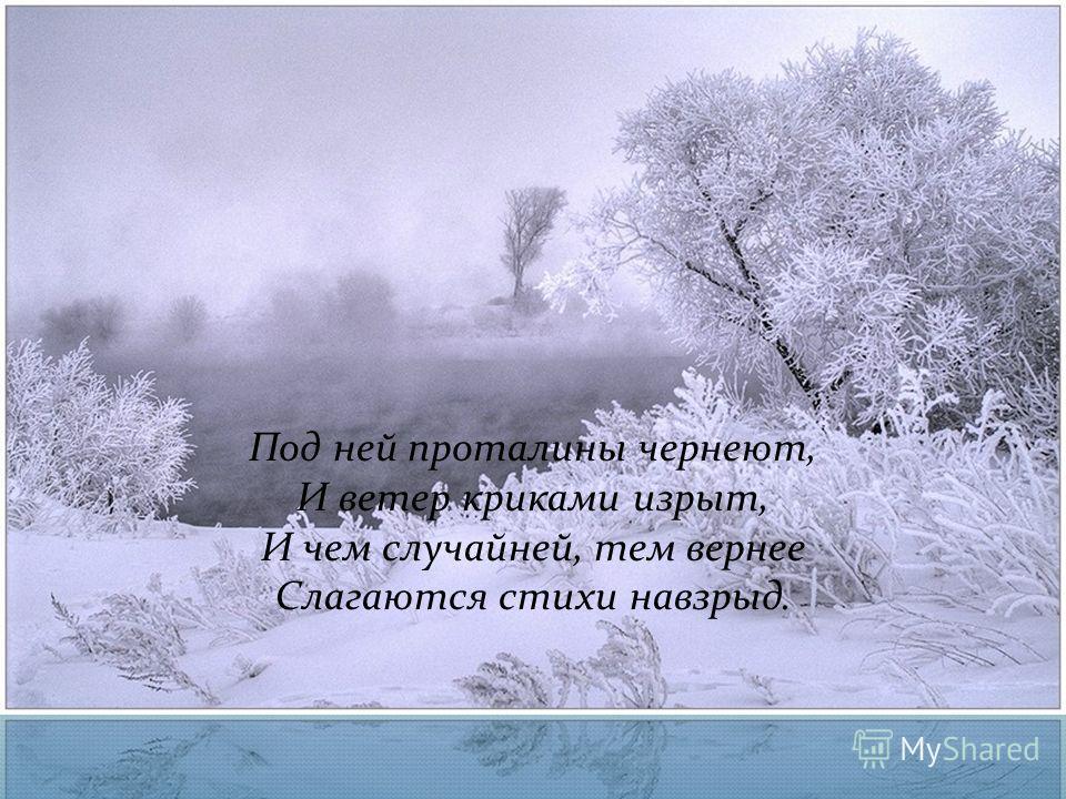 Под ней проталины чернеют, И ветер криками изрыт, И чем случайней, тем вернее Слагаются стихи навзрыд.