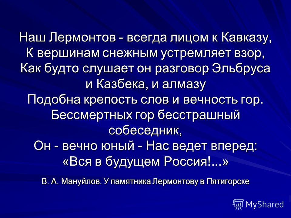 Наш Лермонтов - всегда лицом к Кавказу, К вершинам снежным устремляет взор, Как будто слушает он разговор Эльбруса и Казбека, и алмазу Подобна крепость слов и вечность гор. Бессмертных гор бесстрашный собеседник, Он - вечно юный - Нас ведет вперед: «