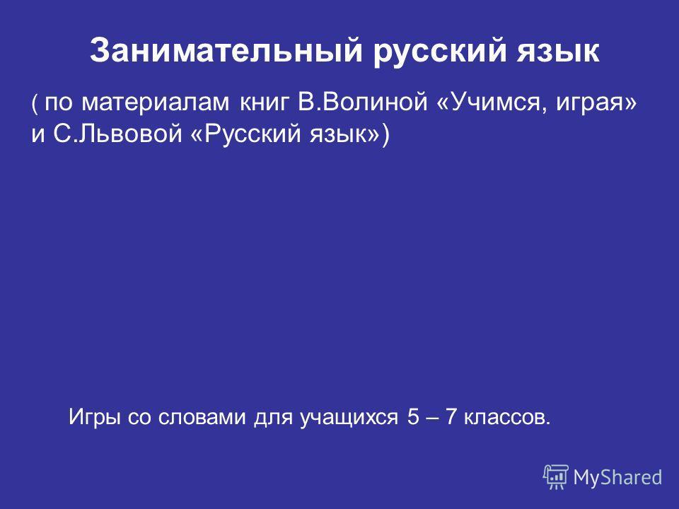 Занимательный русский язык ( по материалам книг В.Волиной «Учимся, играя» и С.Львовой «Русский язык») Игры со словами для учащихся 5 – 7 классов.