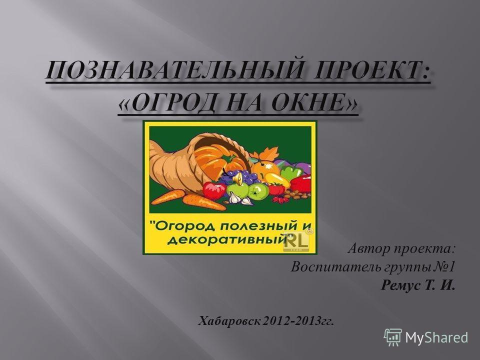 Автор проекта : Воспитатель группы 1 Ремус Т. И. Хабаровск 2012-2013 гг.