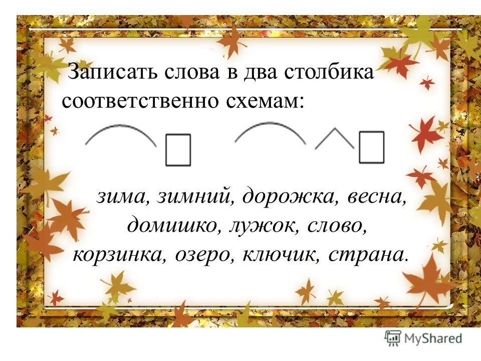 Записать слова в два столбика соответственно схемам:. зима, зимний, дорожка, весна, домишко, лужок, слово, корзинка, озеро, ключик, страна.