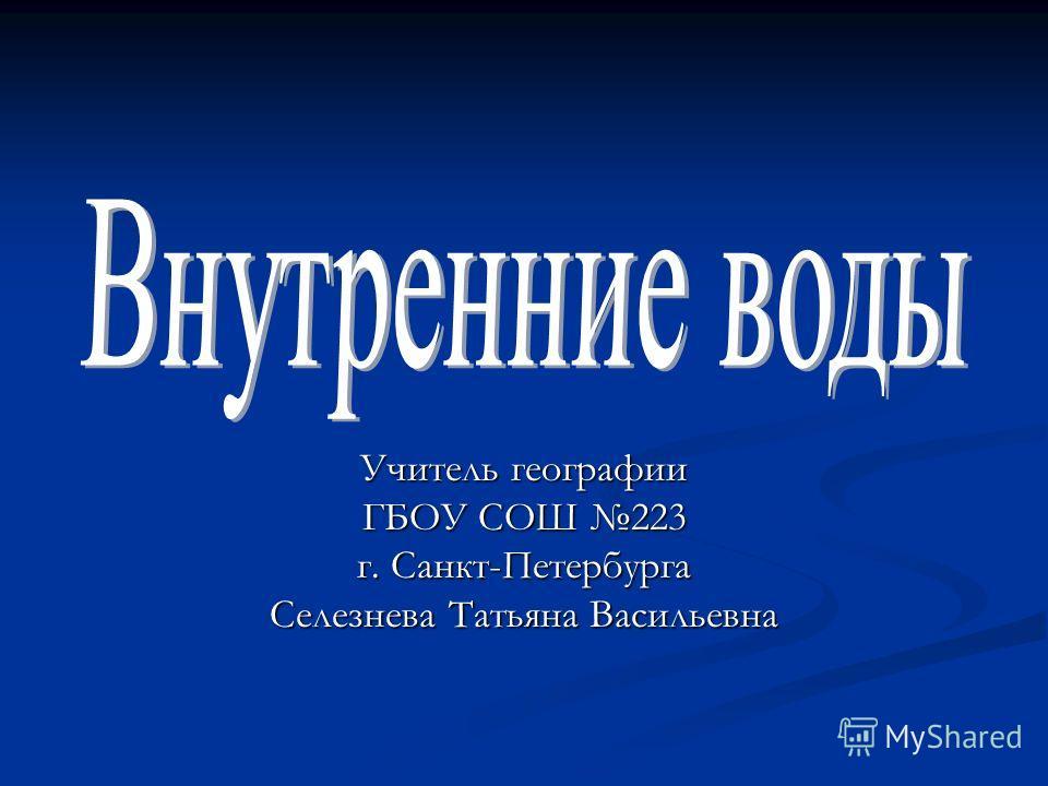 Учитель географии ГБОУ СОШ 223 г. Санкт-Петербурга Селезнева Татьяна Васильевна