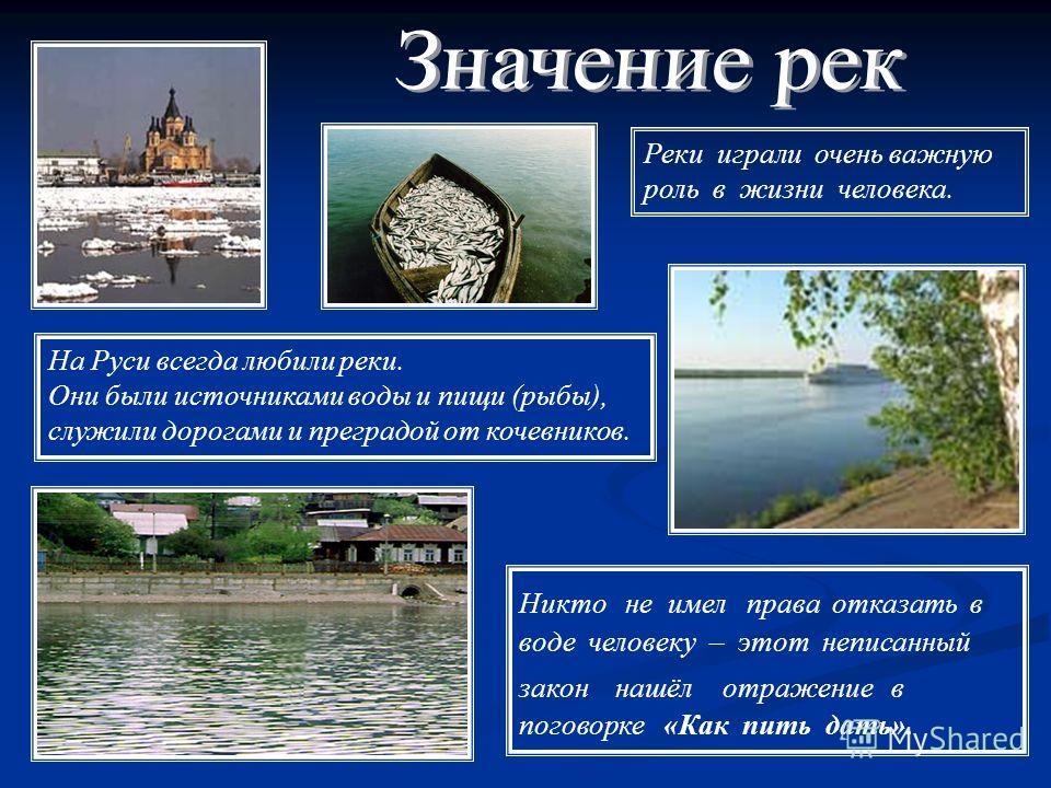 На Руси всегда любили реки. Они были источниками воды и пищи (рыбы), служили дорогами и преградой от кочевников. Никто не имел права отказать в воде человеку – этот неписанный закон нашёл отражение в поговорке «Как пить дать». Реки играли очень важну