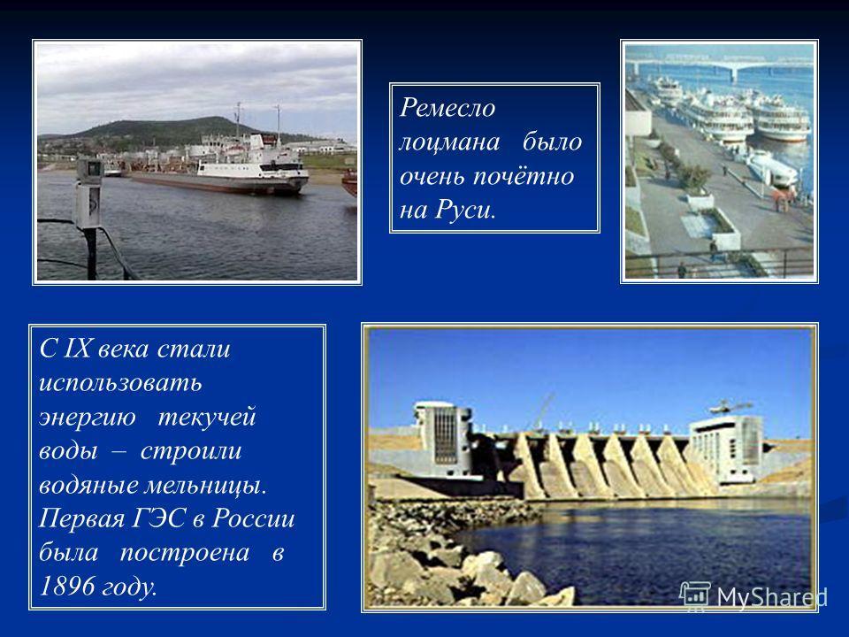 С IX века стали использовать энергию текучей воды – строили водяные мельницы. Первая ГЭС в России была построена в 1896 году. Ремесло лоцмана было очень почётно на Руси.