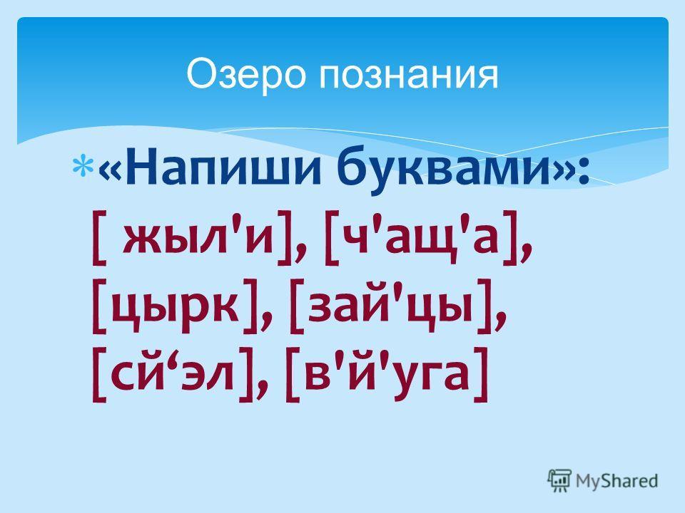 Озеро познания «Напиши буквами»: [ жыл'и], [ч'ащ'а], [цырк], [зай'цы], [сйэл], [в'й'уга]