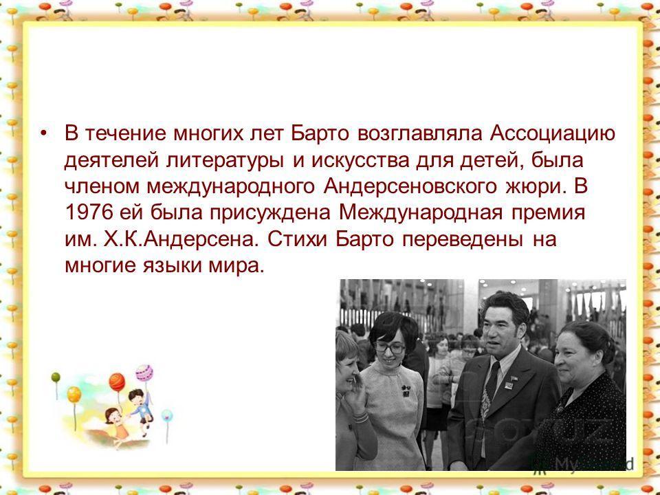 В течение многих лет Барто возглавляла Ассоциацию деятелей литературы и искусства для детей, была членом международного Андерсеновского жюри. В 1976 ей была присуждена Международная премия им. Х.К.Андерсена. Стихи Барто переведены на многие языки мир