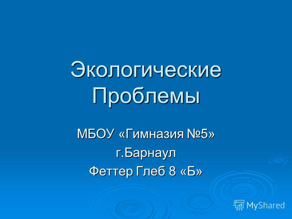Экологические Проблемы МБОУ «Гимназия 5» г.Барнаул Феттер Глеб 8 «Б»