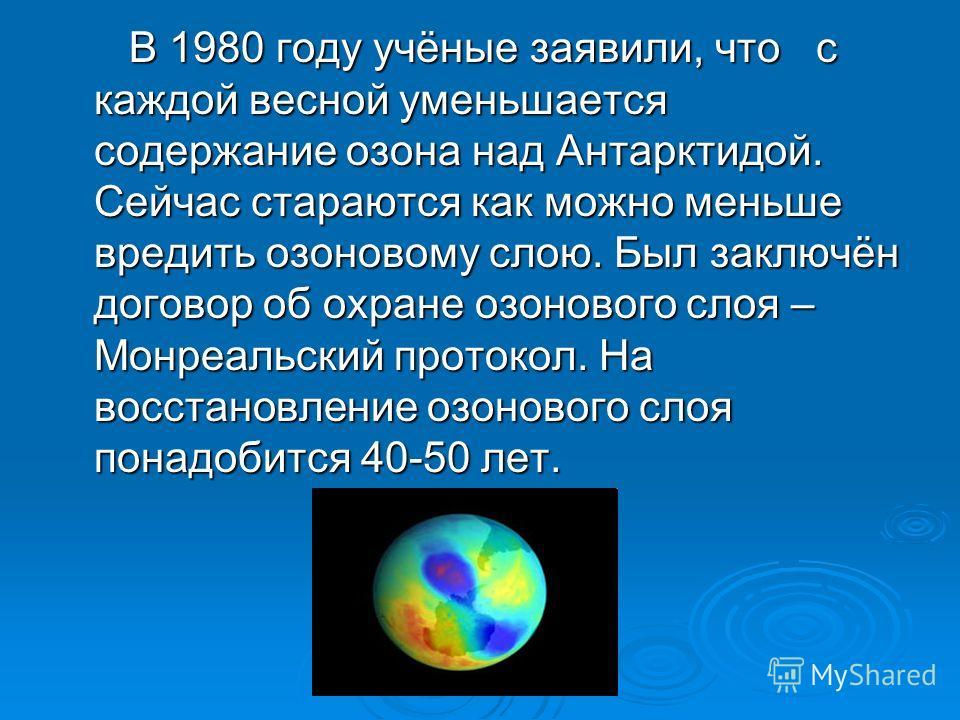 В 1980 году учёные заявили, что с каждой весной уменьшается содержание озона над Антарктидой. Сейчас стараются как можно меньше вредить озоновому слою. Был заключён договор об охране озонового слоя – Монреальский протокол. На восстановление озонового
