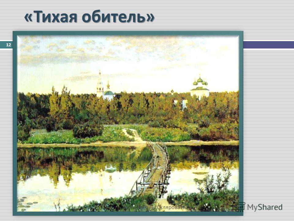« Тихая обитель » 12 И. И. Левитан. Склярова Н. А.