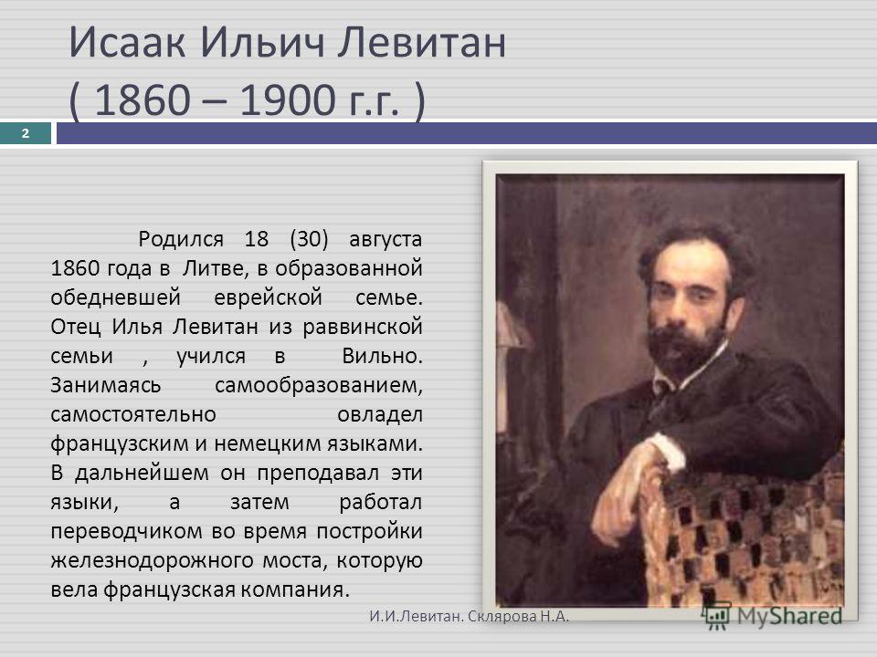 Исаак Ильич Левитан ( 1860 – 1900 г. г. ) Родился 18 (30) августа 1860 года в Литве, в образованной обедневшей еврейской семье. Отец Илья Левитан из раввинской семьи, учился в Вильно. Занимаясь самообразованием, самостоятельно овладел французским и н