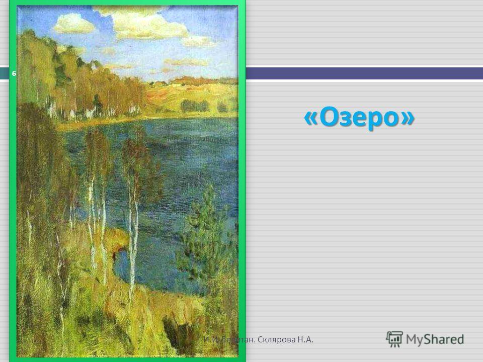 « Озеро » 6 И. И. Левитан. Склярова Н. А.