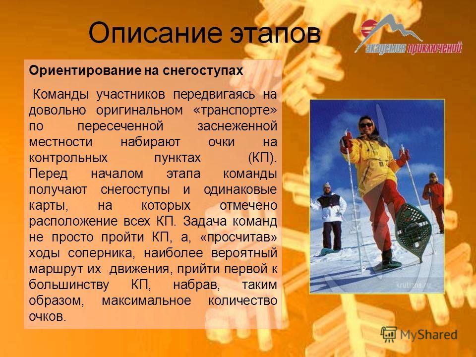 Ориентирование на снегоступах Команды участников передвигаясь на довольно оригинальном «транспорте» по пересеченной заснеженной местности набирают очки на контрольных пунктах (КП). Перед началом этапа команды получают снегоступы и одинаковые карты, н