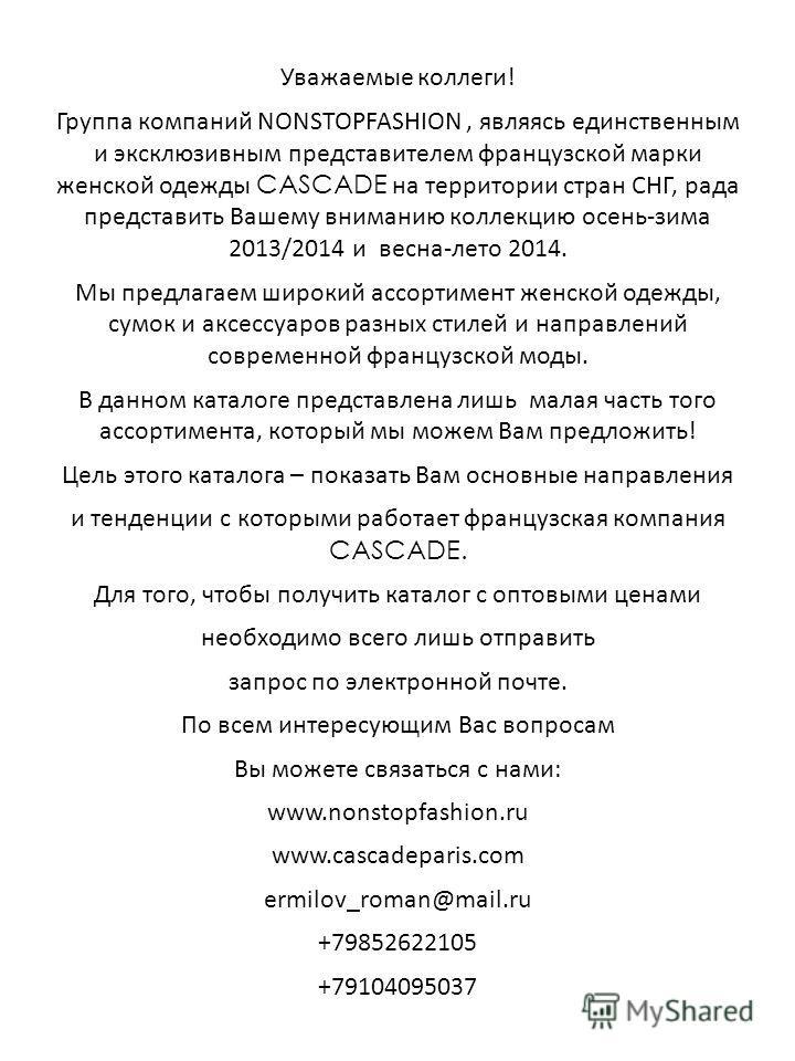 Уважаемые коллеги! Группа компаний NONSTOPFASHION, являясь единственным и эксклюзивным представителем французской марки женской одежды CASCADE на территории стран СНГ, рада представить Вашему вниманию коллекцию осень-зима 2013/2014 и весна-лето 2014.