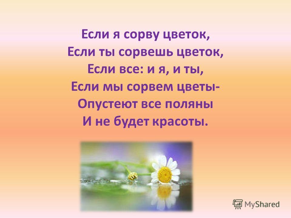 Если я сорву цветок, Если ты сорвешь цветок, Если все: и я, и ты, Если мы сорвем цветы- Опустеют все поляны И не будет красоты.
