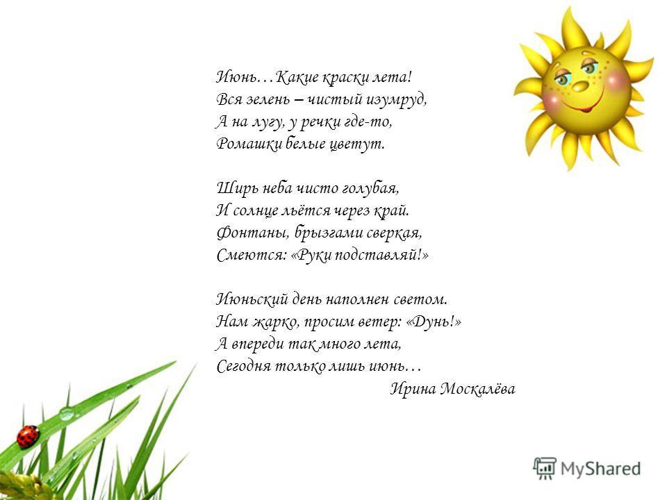 Июнь…Какие краски лета! Вся зелень – чистый изумруд, А на лугу, у речки где-то, Ромашки белые цветут. Ширь неба чисто голубая, И солнце льётся через край. Фонтаны, брызгами сверкая, Смеются: «Руки подставляй!» Июньский день наполнен светом. Нам жарко