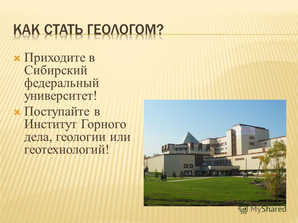 Приходите в Сибирский федеральный университет! Поступайте в Институт Горного дела, геологии или геотехнологий!