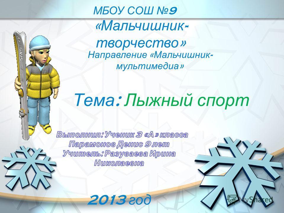 Тема : Лыжный спорт МБОУ СОШ 9 « Мальчишник - творчество » Направление « Мальчишник - мультимедиа » 2013 год