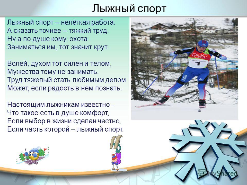 Лыжный спорт – нелёгкая работа. А сказать точнее – тяжкий труд. Ну а по душе кому, охота Заниматься им, тот значит крут. Волей, духом тот силен и телом, Мужества тому не занимать. Труд тяжелый стать любимым делом Может, если радость в нём познать. На
