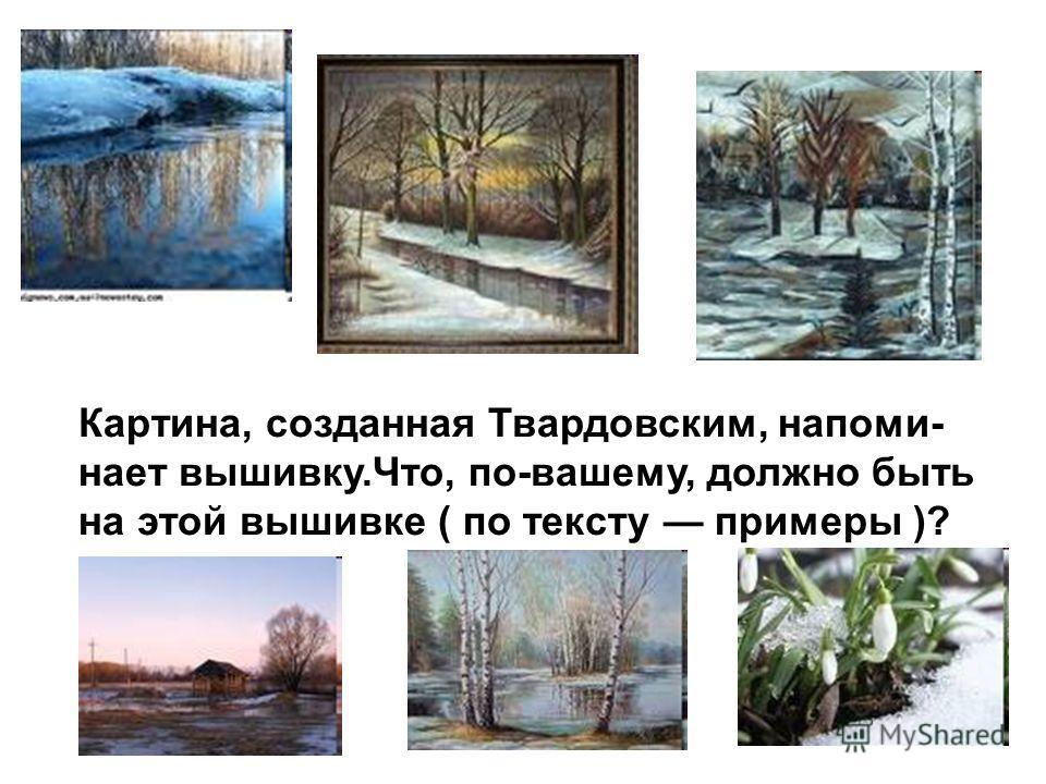 Картина, созданная Твардовским, напоми- нает вышивку.Что, по-вашему, должно быть на этой вышивке ( по тексту примеры )?