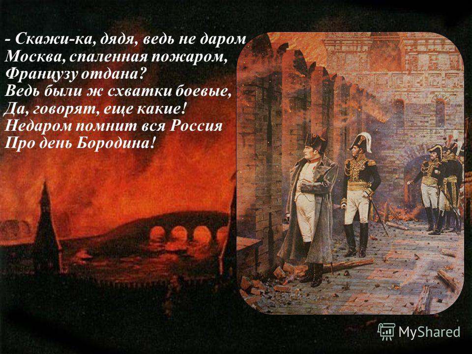 - Скажи-ка, дядя, ведь не даром Москва, спаленная пожаром, Французу отдана? Ведь были ж схватки боевые, Да, говорят, еще какие! Недаром помнит вся Россия Про день Бородина!