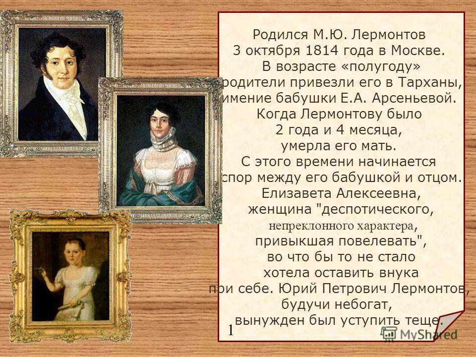 Родился М.Ю. Лермонтов 3 октября 1814 года в Москве. В возрасте «полугоду» родители привезли его в Тарханы, имение бабушки Е.А. Арсеньевой. Когда Лермонтову было 2 года и 4 месяца, умерла его мать. С этого времени начинается спор между его бабушкой и