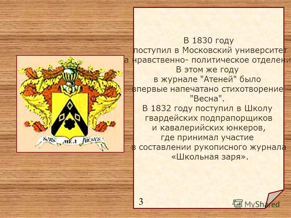 В 1830 году поступил в Московский университет на нравственно- политическое отделение. В этом же году в журнале