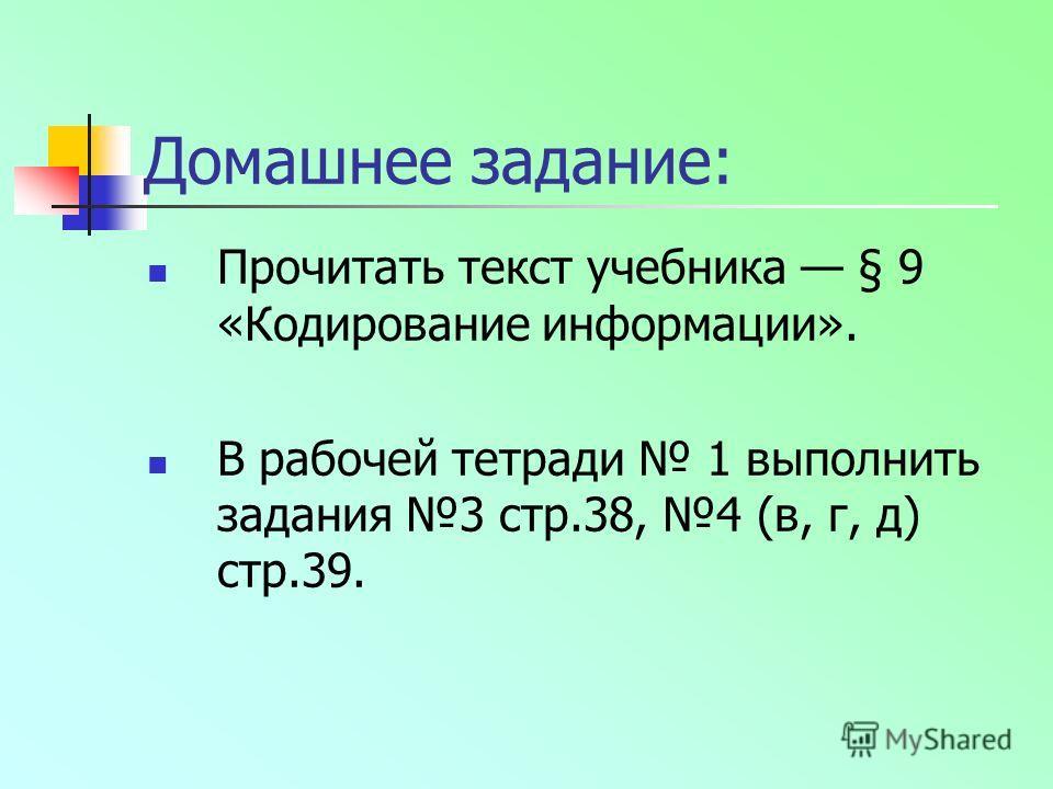 Домашнее задание: Прочитать текст учебника § 9 «Кодирование информации». В рабочей тетради 1 выполнить задания 3 стр.38, 4 (в, г, д) стр.39.