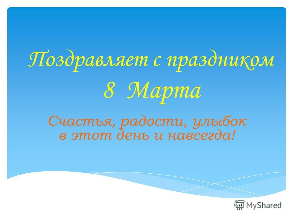 Поздравляет с праздником 8 Марта Счастья, радости, улыбок в этот день и навсегда!