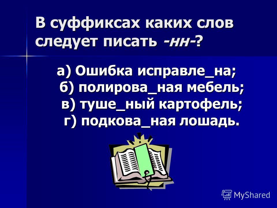 В суффиксах каких слов следует писать -нн-? а) Ошибка исправле_на; б) полирова_ная мебель; в) туше_ный картофель; г) подкова_ная лошадь.
