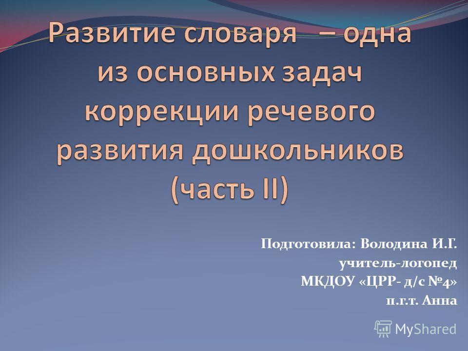 Подготовила: Володина И.Г. учитель-логопед МКДОУ «ЦРР- д/с 4» п.г.т. Анна