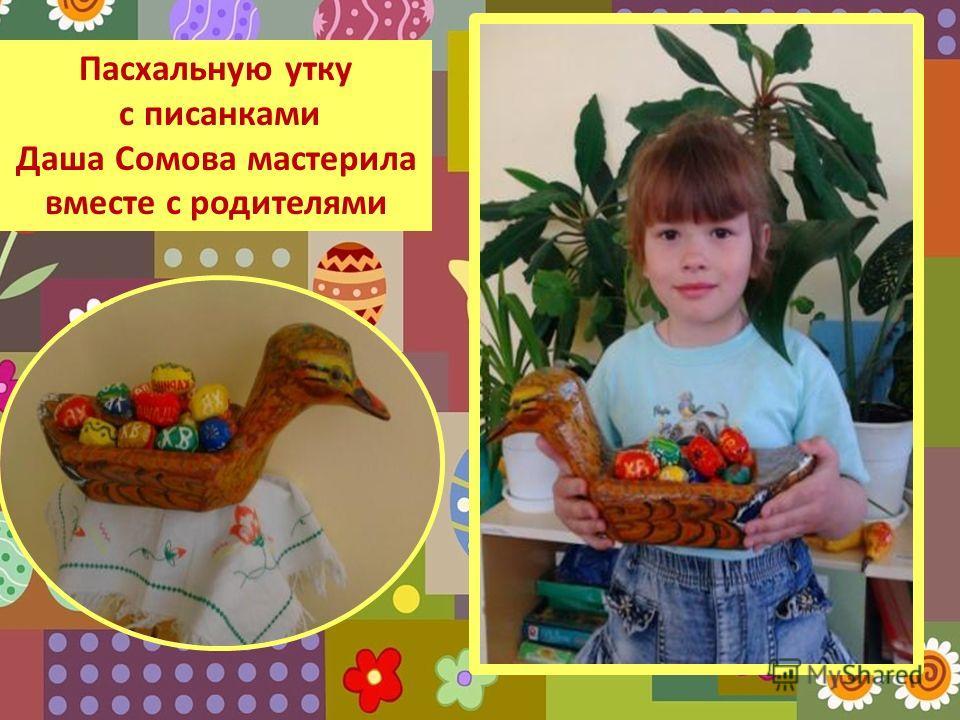 Пасхальную утку с писанками Даша Сомова мастерила вместе с родителями