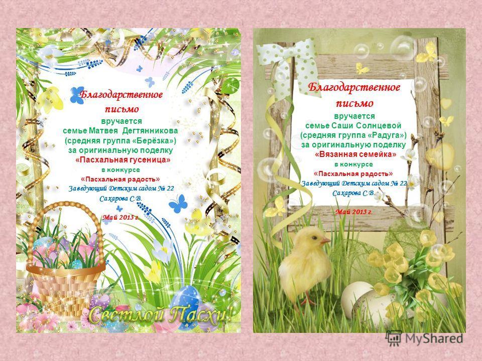 Благодарственное письмо вручается семье Матвея Дегтянникова (средняя группа «Берёзка») за оригинальную поделку «Пасхальная гусеница» в конкурсе «Пасхальная радость» Заведующий Детским садом 22 Сахарова С.В. Май 2013 г. Благодарственное письмо вручает