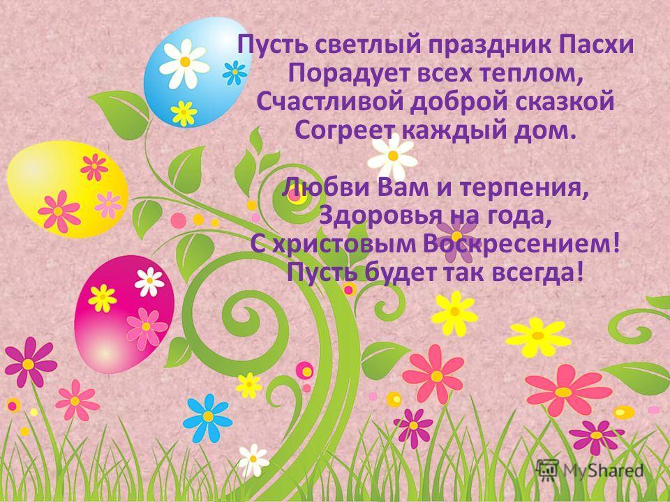 Пусть светлый праздник Пасхи Порадует всех теплом, Счастливой доброй сказкой Согреет каждый дом. Любви Вам и терпения, Здоровья на года, С христовым Воскресением! Пусть будет так всегда!