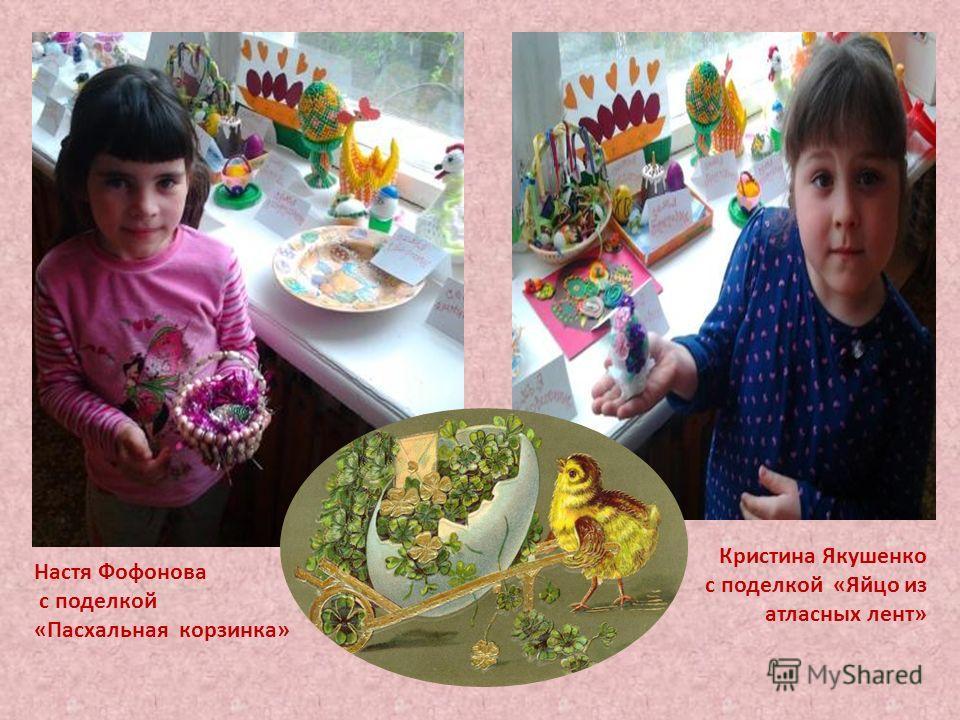 Настя Фофонова с поделкой «Пасхальная корзинка» Кристина Якушенко с поделкой «Яйцо из атласных лент»