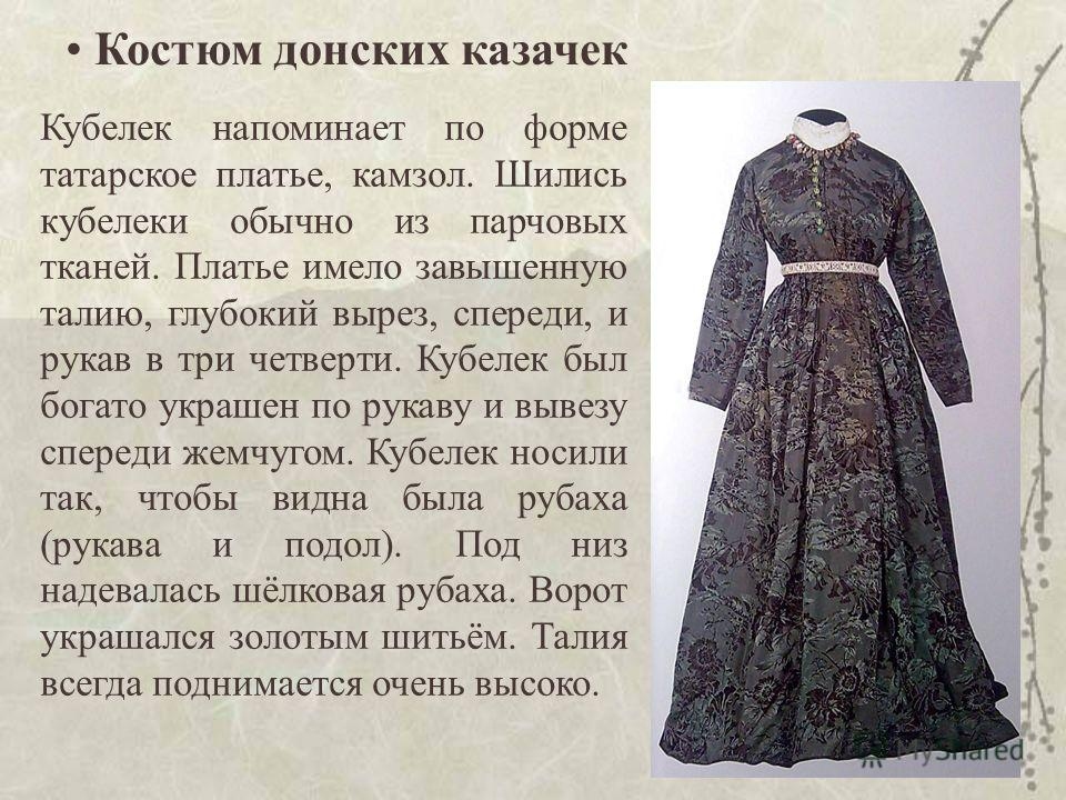 15 Костюм донских казачек Кубелек напоминает по форме татарское платье, камзол. Шились кубелеки обычно из парчовых тканей. Платье имело завышенную талию, глубокий вырез, спереди, и рукав в три четверти. Кубелек был богато украшен по рукаву и вывезу с