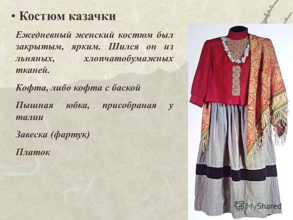 16 Костюм казачки Ежедневный женский костюм был закрытым, ярким. Шился он из льняных, хлопчатобумажных тканей. Кофта, либо кофта с баской Пышная юбка, присобраная у талии Завеска (фартук) Платок