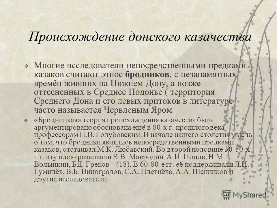 5 Происхождение донского казачества Многие исследователи непосредственными предками казаков считают этнос бродников, с незапамятных времён живших на Нижнем Дону, а позже оттесненных в Среднее Подонье ( территория Среднего Дона и его левых притоков в
