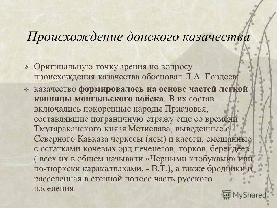 6 Происхождение донского казачества Оригинальную точку зрения но вопросу происхождения казачества обосновал Л.А. Гордеев: казачество формировалось на основе частей легкой конницы монгольского войска. В их состав включались покоренные народы Приазовья